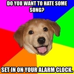 Advice Dog - Do you want to hate some song? Set in on your alarm clock.