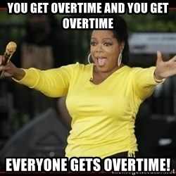 Overly-Excited Oprah!!!  - You get overtime and you get overtime Everyone gets overtime!