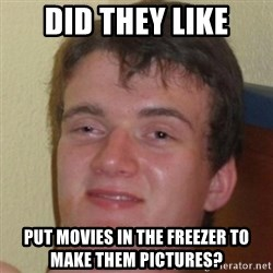 10guy - Did they like put movies in the freezer to make them pictures?