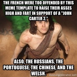 "John Farter - The French were too offended by this meme template to raise their asses high and fart in support of a ""John Carter 2."" Also, the Russians, the Portuguese, the Chinese, and the Welsh."