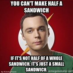 Shelliee - You can't make half a sandwich if it's not half of a whole sandwich, it's just a small sandwich.