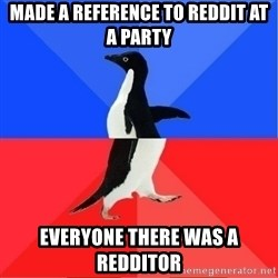 Socially Awkward to Awesome Penguin - made a reference to reddit at a party everyone there was a redditor