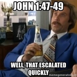 well that escalated quickly  - John 1:47-49 Well, that escalated quickly