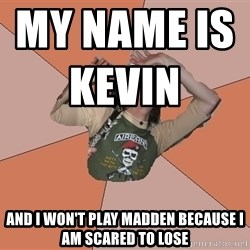 Scared Bekett - My name is Kevin                                and I won't play Madden because I am scared to lose