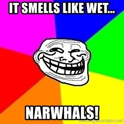 Trollface - IT SMELLS LIKE WET... NARWHALS!