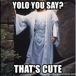 Hell Yeah Jesus - YOLO YOU SAY? THAT'S CUTE