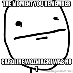Real Pokerface - THE MOMENT YOU REMEMBER CAROLINE WOZNIACKI WAS NO 1