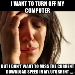 crying girl sad - I want to turn off my computer but I don't want to miss the current download speed in my utorrent