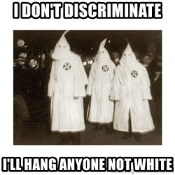 kkk - I don't discriminate I'll hang anyone not white