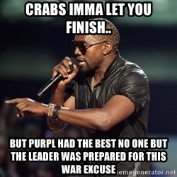 Kanye - Crabs Imma let you finish.. but PURPL had the best no one but the leader was prepared for this war excuse