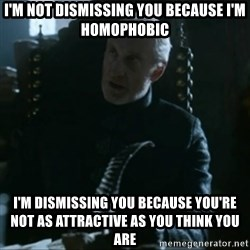 Tywin Lannister - I'm not dismissing you because i'm homophobic I'm dismissing you because you're not as attractive as you think you are