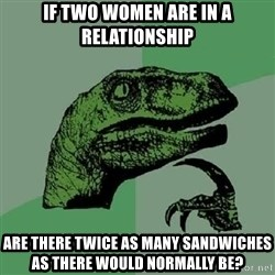 Philosoraptor - if two women are in a relationship are there twice as many sandwiches as there would normally be?
