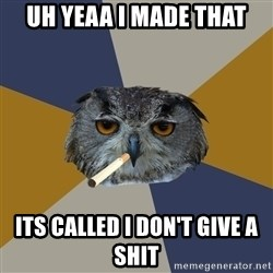Art Student Owl - uh yeaa I made that its called I don't give a shit