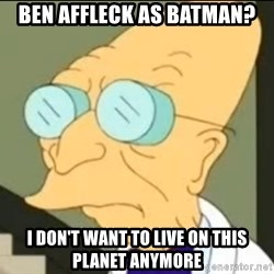 I Don't Want to Live in this Planet Anymore - ben affleck as batman? i don't want to live on this planet anymore