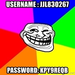 Trollface - Username : jjl830267 Password: kpy9reqb