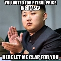 Kim Jong Un Clap - You voted for petrol price increase? Here let me clap for you