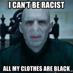 Voldemort - i can't be racist all my clothes are black