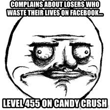 Me Gusta Xd - Complains about losers who waste their lives on Facebook... Level 455 on Candy Crush