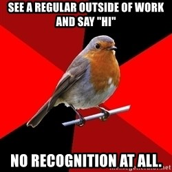 """Retail Robin - See a regular outside of work and say """"hi"""" No recognition at all."""
