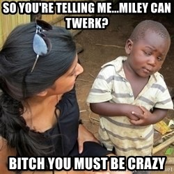 So You're Telling me - SO YOU'RE TELLING ME...MILEY CAN TWERK? BITCH YOU MUST BE CRAZY