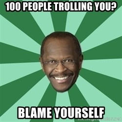Herman Cain - 100 people trolling you? blame yourself