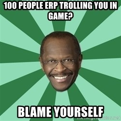 Herman Cain - 100 people erp trolling you in game? blame yourself