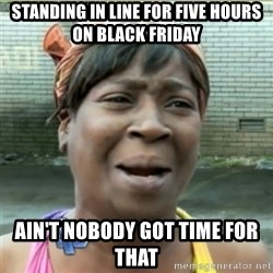 Ain't Nobody got time fo that - standing in line for five hours on black friday ain't nobody got time for that