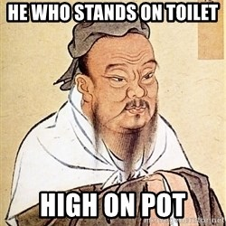 Confucius Say - He who stands on toilet  high on pot