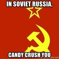 In Soviet Russia - In Soviet Russia,  CANDY CRUSH YOU