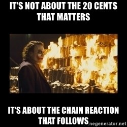 Joker's Message - IT'S NOT ABOUT THE 20 CENTS THAT MATTERS IT'S ABOUT THE CHAIN REACTION THAT FOLLOWS