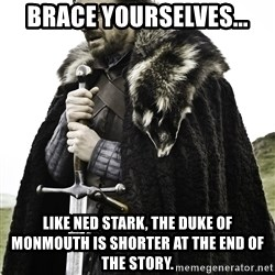 Sean Bean Game Of Thrones - Brace yourselves... Like Ned Stark, the Duke of Monmouth is shorter at the end of the story.