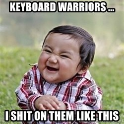 evil toddler kid2 - Keyboard Warriors ... I Shit On Them Like This