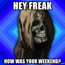 Scytheman - hey freak how was your weekend?