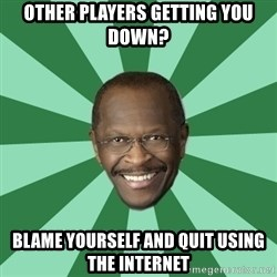 Herman Cain - other players getting you down? blame yourself and quit using the internet