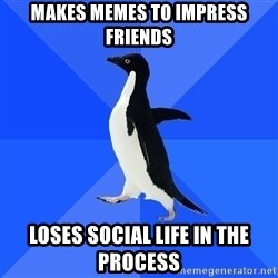 Socially Awkward Penguin - Makes memes to impress friends Loses social life in the process