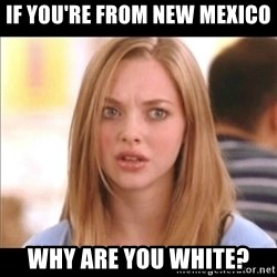 Karen from Mean Girls - If you're from New Mexico Why are you white?