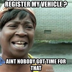 sweet brown ios - REGISTER MY VEHICLE ? aINT NOBODY GOT TIME FOR THAT