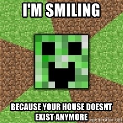 Minecraft Creeper - i'm smiling because your house doesnt exist anymore