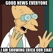 Professor Farnsworth - good news everyone I am showing erica our chat