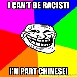 Trollface - I CAN'T BE RACIST! I'M PART CHINESE!