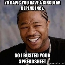 Yo Dawg - Yo dawg you have a circular dependency, so i busted your spreadsheet