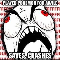 Maximum Fffuuu - played pokemon for awile saves. crashes