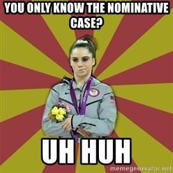 Not Impressed Makayla - You only know the nominative case? Uh huh