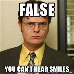 Dwight K. Schrute - False You can't hear smiles