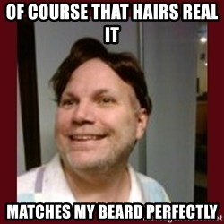 Free Speech Whatley - OF COURSE THAT HAIRS REAL IT  MATCHES MY BEARD PERFECTLY