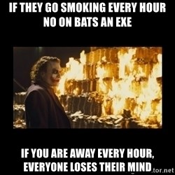 Joker's Message - if they go smoking every hour no on bats an exe if you are away every hour, everyone loses their mind