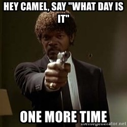 "Jules Pulp Fiction - hey camel, Say ""what day is it"" one more time"