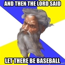 God - and then the lord said let there be baseball