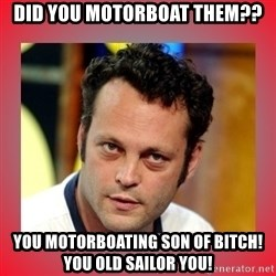 vince vaughn - Did you motorboat them?? You motorboating son of bitch! You old sailor you!