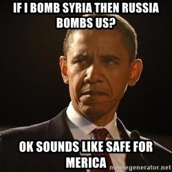 Obama Logic - IF I BOMB SYRIA THEN RUSSIA BOMBS US? OK SOUNDS LIKE SAFE FOR MERICA